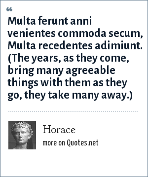 Horace: Multa ferunt anni venientes commoda secum, Multa recedentes adimiunt. (The years, as they come, bring many agreeable things with them as they go, they take many away.)
