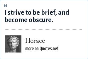 Horace: I strive to be brief, and become obscure.