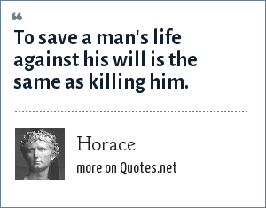 Horace: To save a man's life against his will is the same as killing him.