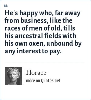 Horace: He's happy who, far away from business, like the races of men of old, tills his ancestral fields with his own oxen, unbound by any interest to pay.