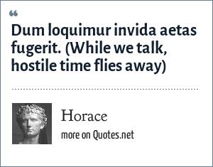 Horace: Dum loquimur invida aetas fugerit. (While we talk, hostile time flies away)
