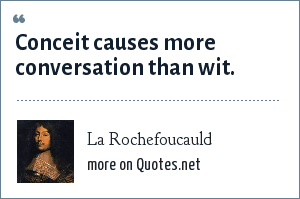 La Rochefoucauld: Conceit causes more conversation than wit.