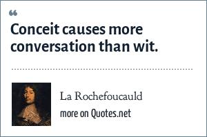 La Rochefoucauld: Conceit causes more conversation than wit.