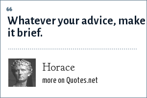 Horace: Whatever your advice, make it brief.