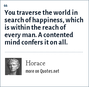 Horace: You traverse the world in search of happiness, which is within the reach of every man. A contented mind confers it on all.