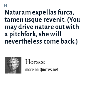 Horace: Naturam expellas furca, tamen usque revenit. (You may drive nature out with a pitchfork, she will nevertheless come back.)