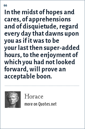Horace: In the midst of hopes and cares, of apprehensions and of disquietude, regard every day that dawns upon you as if it was to be your last then super-added hours, to the enjoyment of which you had not looked forward, will prove an acceptable boon.