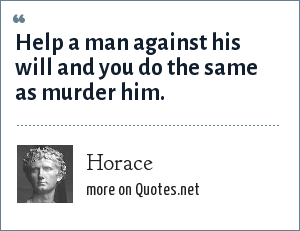 Horace: Help a man against his will and you do the same as murder him.