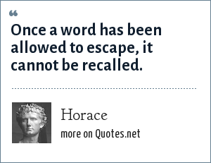 Horace: Once a word has been allowed to escape, it cannot be recalled.