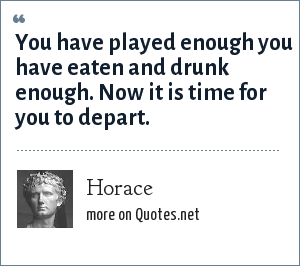 Horace: You have played enough you have eaten and drunk enough. Now it is time for you to depart.
