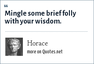 Horace: Mingle some brief folly with your wisdom.