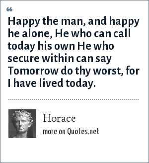 Horace: Happy the man, and happy he alone, He who can call today his own He who secure within can say Tomorrow do thy worst, for I have lived today.