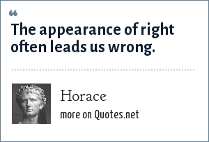 Horace: The appearance of right oft leads us wrong.