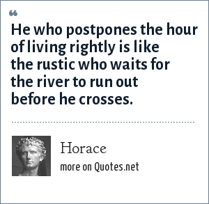 Horace: He who postpones the hour of living rightly is like the rustic who waits for the river to run out before he crosses.