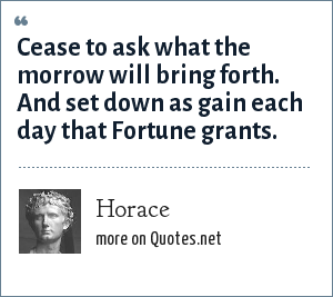 Horace: Cease to ask what the morrow will bring forth. And set down as gain each day that Fortune grants.