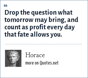Horace: Drop the question what tomorrow may bring, and count as profit every day that fate allows you.