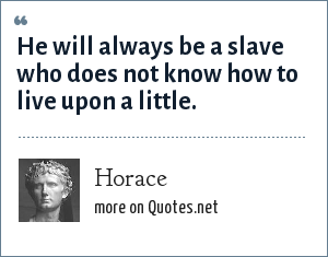 Horace: He will always be a slave who does not know how to live upon a little.