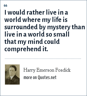 Harry Emerson Fosdick: I would rather live in a world where my life is surrounded by mystery than live in a world so small that my mind could comprehend it.