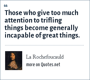 La Rochefoucauld: Those who give too much attention to trifling things become generally incapable of great things.