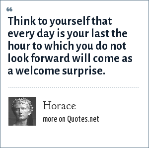 Horace: Think to yourself that every day is your last the hour to which you do not look forward will come as a welcome surprise.
