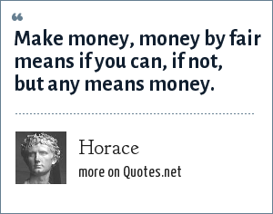 Horace: Make money, money by fair means if you can, if not, but any means money.