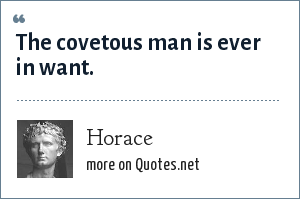 Horace: The covetous man is ever in want.