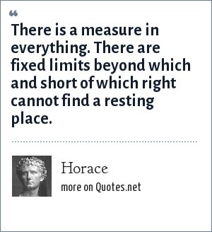 Horace: There is a measure in everything. There are fixed limits beyond which and short of which right cannot find a resting place.