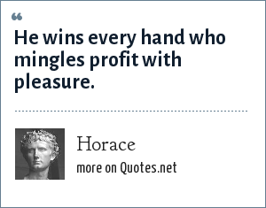 Horace: He wins every hand who mingles profit with pleasure.