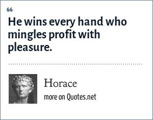 Horace: He wins every hand who mingles profit with pleasure.