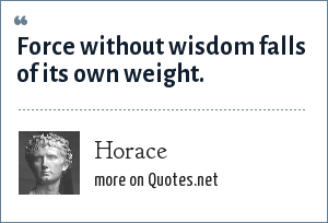 Horace: Force without wisdom falls of its own weight.