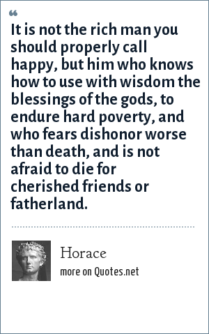 Horace: It is not the rich man you should properly call happy, but him who knows how to use with wisdom the blessings of the gods, to endure hard poverty, and who fears dishonor worse than death, and is not afraid to die for cherished friends or fatherland.