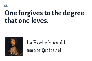 La Rochefoucauld: One forgives to the degree that one loves.