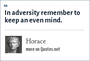 Horace: In adversity remember to keep an even mind.