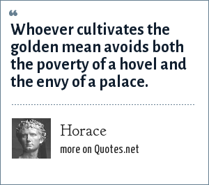 Horace: Whoever cultivates the golden mean avoids both the poverty of a hovel and the envy of a palace.