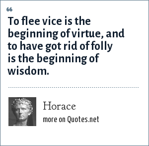 Horace: To flee vice is the beginning of virtue, and to have got rid of folly is the beginning of wisdom.