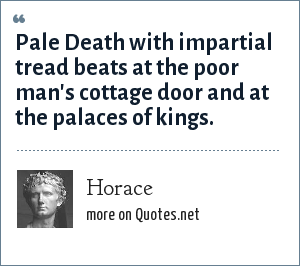 Horace: Pale Death with impartial tread beats at the poor man's cottage door and at the palaces of kings.