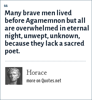 Horace: Many brave men lived before Agamemnon but all are overwhelmed in eternal night, unwept, unknown, because they lack a sacred poet.