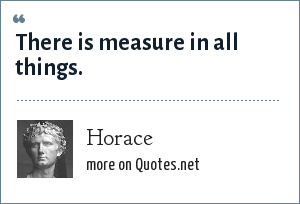 Horace: There is measure in all things.