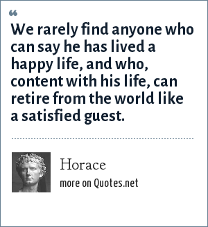 Horace: We rarely find anyone who can say he has lived a happy life, and who, content with his life, can retire from the world like a satisfied guest.