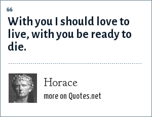 Horace: With you I should love to live, with you be ready to die.