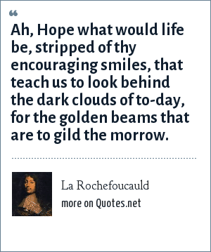 La Rochefoucauld: Ah, Hope what would life be, stripped of thy encouraging smiles, that teach us to look behind the dark clouds of to-day, for the golden beams that are to gild the morrow.