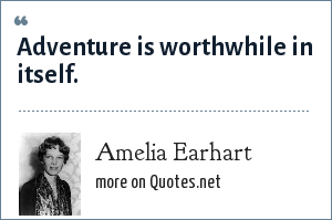 Amelia Earhart: Adventure is worthwhile in itself.