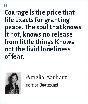 Amelia Earhart: Courage is the price that life exacts for granting peace. The soul that knows it not, knows no release from little things Knows not the livid loneliness of fear.