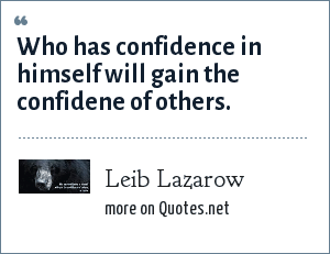 Leib Lazarow: Who has confidence in himself will gain the confidene of others.