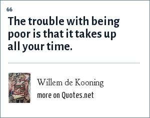 Willem de Kooning: The trouble with being poor is that it takes up all your time.
