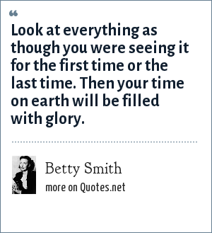 Betty Smith: Look at everything as though you were seeing it for the first time or the last time. Then your time on earth will be filled with glory.