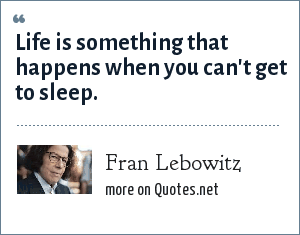 Fran Lebowitz: Life is something that happens when you can't get to sleep.