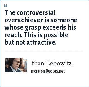 Fran Lebowitz: The controversial overachiever is someone whose grasp exceeds his reach. This is possible but not attractive.