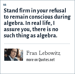 Fran Lebowitz: Stand firm in your refusal to remain conscious during algebra. In real life, I assure you, there is no such thing as algebra.