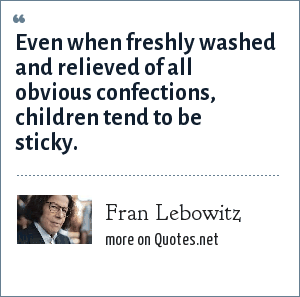 Fran Lebowitz: Even when freshly washed and relieved of all obvious confections, children tend to be sticky.